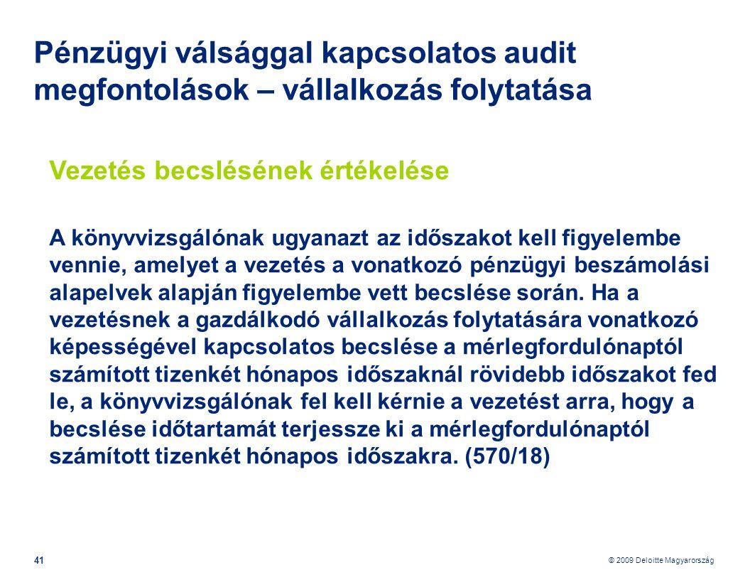 © 2009 Deloitte Magyarország 41 Pénzügyi válsággal kapcsolatos audit megfontolások – vállalkozás folytatása Vezetés becslésének értékelése A könyvvizsgálónak ugyanazt az időszakot kell figyelembe vennie, amelyet a vezetés a vonatkozó pénzügyi beszámolási alapelvek alapján figyelembe vett becslése során.