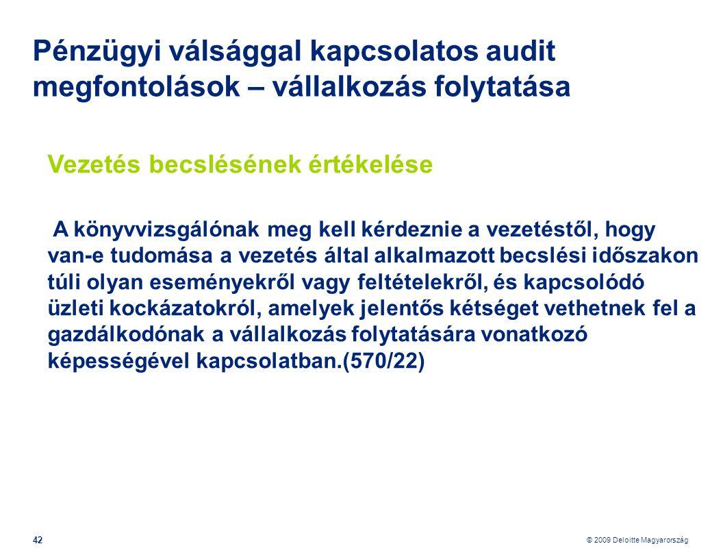 © 2009 Deloitte Magyarország 42 Pénzügyi válsággal kapcsolatos audit megfontolások – vállalkozás folytatása Vezetés becslésének értékelése A könyvvizsgálónak meg kell kérdeznie a vezetéstől, hogy van-e tudomása a vezetés által alkalmazott becslési időszakon túli olyan eseményekről vagy feltételekről, és kapcsolódó üzleti kockázatokról, amelyek jelentős kétséget vethetnek fel a gazdálkodónak a vállalkozás folytatására vonatkozó képességével kapcsolatban.(570/22)