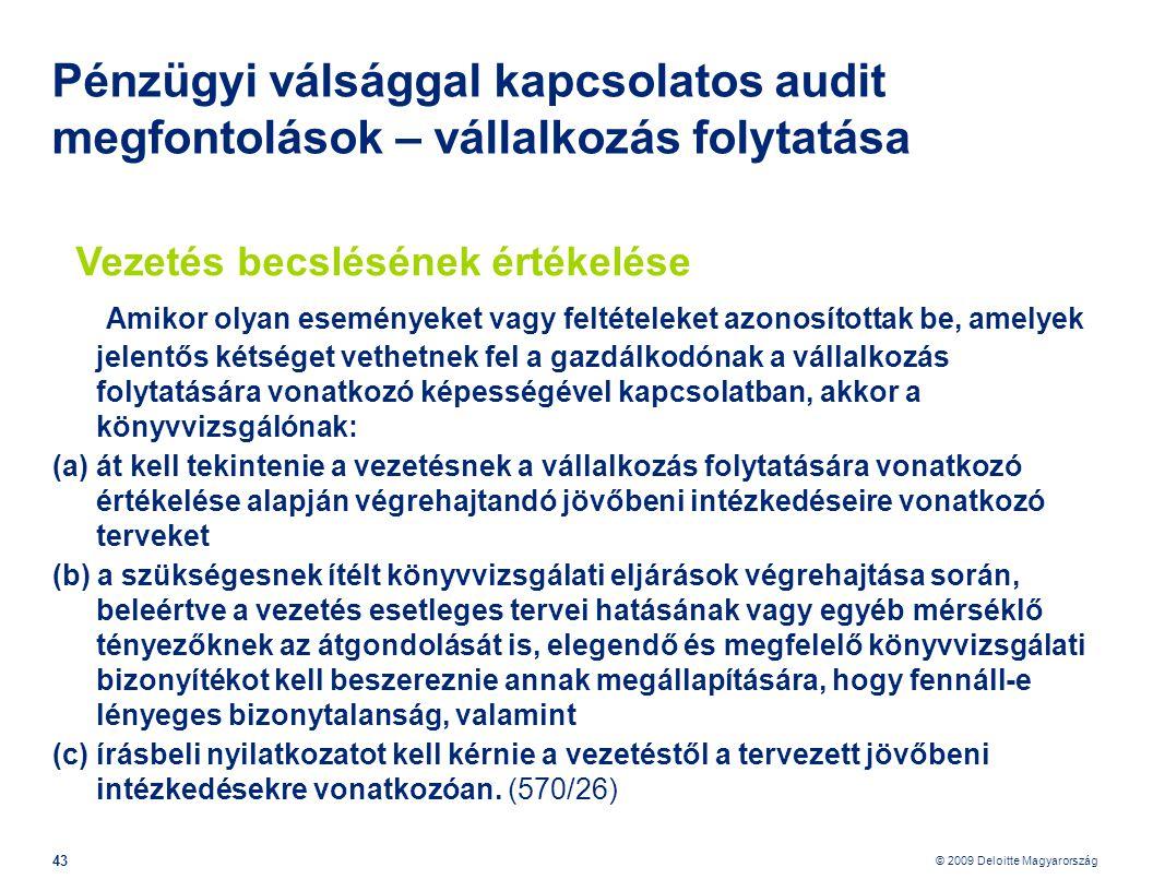 © 2009 Deloitte Magyarország 43 Pénzügyi válsággal kapcsolatos audit megfontolások – vállalkozás folytatása Vezetés becslésének értékelése Amikor olyan eseményeket vagy feltételeket azonosítottak be, amelyek jelentős kétséget vethetnek fel a gazdálkodónak a vállalkozás folytatására vonatkozó képességével kapcsolatban, akkor a könyvvizsgálónak: (a) át kell tekintenie a vezetésnek a vállalkozás folytatására vonatkozó értékelése alapján végrehajtandó jövőbeni intézkedéseire vonatkozó terveket (b) a szükségesnek ítélt könyvvizsgálati eljárások végrehajtása során, beleértve a vezetés esetleges tervei hatásának vagy egyéb mérséklő tényezőknek az átgondolását is, elegendő és megfelelő könyvvizsgálati bizonyítékot kell beszereznie annak megállapítására, hogy fennáll-e lényeges bizonytalanság, valamint (c) írásbeli nyilatkozatot kell kérnie a vezetéstől a tervezett jövőbeni intézkedésekre vonatkozóan.