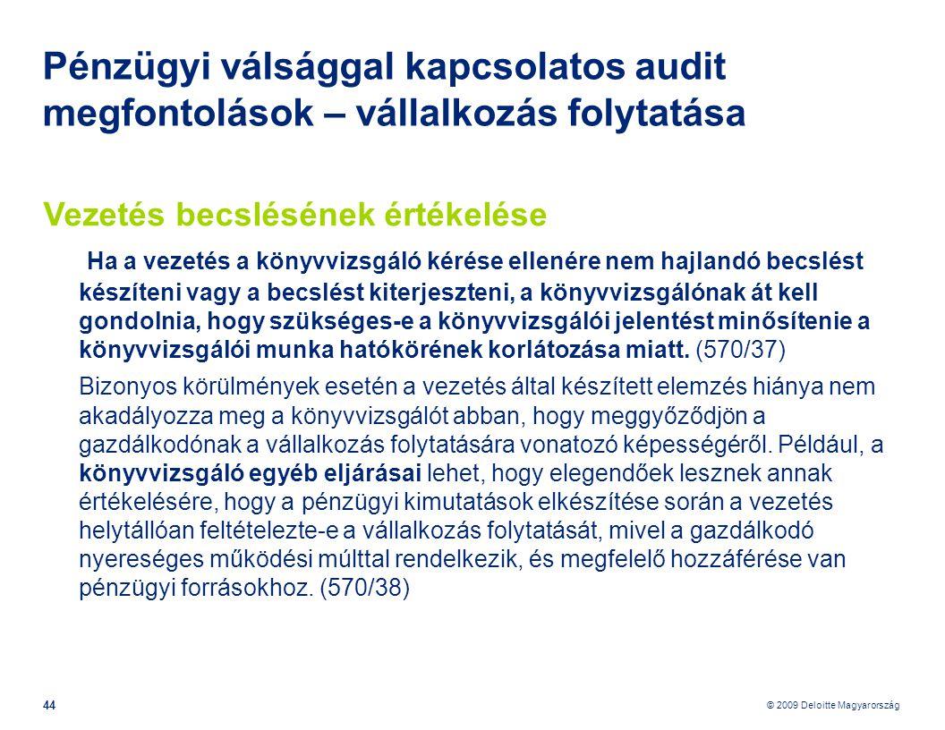 © 2009 Deloitte Magyarország 44 Pénzügyi válsággal kapcsolatos audit megfontolások – vállalkozás folytatása Vezetés becslésének értékelése Ha a vezetés a könyvvizsgáló kérése ellenére nem hajlandó becslést készíteni vagy a becslést kiterjeszteni, a könyvvizsgálónak át kell gondolnia, hogy szükséges-e a könyvvizsgálói jelentést minősítenie a könyvvizsgálói munka hatókörének korlátozása miatt.
