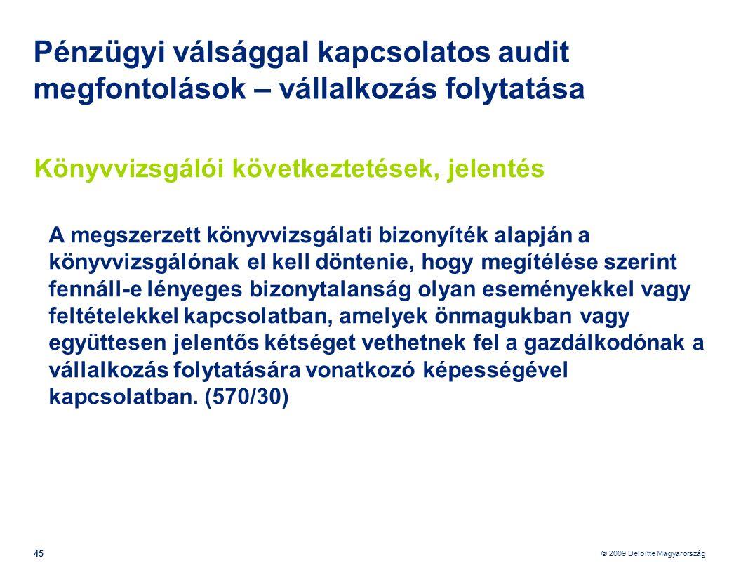 © 2009 Deloitte Magyarország 45 Pénzügyi válsággal kapcsolatos audit megfontolások – vállalkozás folytatása Könyvvizsgálói következtetések, jelentés A megszerzett könyvvizsgálati bizonyíték alapján a könyvvizsgálónak el kell döntenie, hogy megítélése szerint fennáll-e lényeges bizonytalanság olyan eseményekkel vagy feltételekkel kapcsolatban, amelyek önmagukban vagy együttesen jelentős kétséget vethetnek fel a gazdálkodónak a vállalkozás folytatására vonatkozó képességével kapcsolatban.