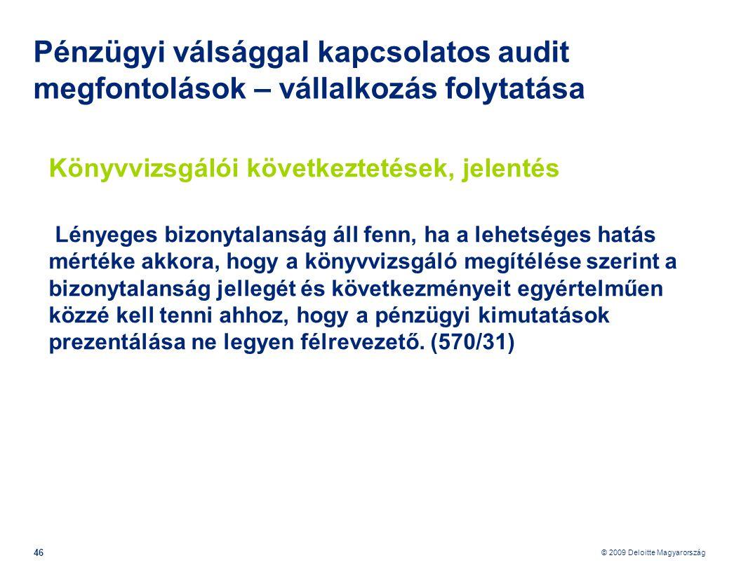 © 2009 Deloitte Magyarország 46 Pénzügyi válsággal kapcsolatos audit megfontolások – vállalkozás folytatása Könyvvizsgálói következtetések, jelentés Lényeges bizonytalanság áll fenn, ha a lehetséges hatás mértéke akkora, hogy a könyvvizsgáló megítélése szerint a bizonytalanság jellegét és következményeit egyértelműen közzé kell tenni ahhoz, hogy a pénzügyi kimutatások prezentálása ne legyen félrevezető.