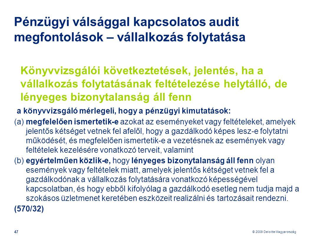 © 2009 Deloitte Magyarország 47 Pénzügyi válsággal kapcsolatos audit megfontolások – vállalkozás folytatása Könyvvizsgálói következtetések, jelentés, ha a vállalkozás folytatásának feltételezése helytálló, de lényeges bizonytalanság áll fenn a könyvvizsgáló mérlegeli, hogy a pénzügyi kimutatások: (a) megfelelően ismertetik-e azokat az eseményeket vagy feltételeket, amelyek jelentős kétséget vetnek fel afelől, hogy a gazdálkodó képes lesz-e folytatni működését, és megfelelően ismertetik-e a vezetésnek az események vagy feltételek kezelésére vonatkozó terveit, valamint (b) egyértelműen közlik-e, hogy lényeges bizonytalanság áll fenn olyan események vagy feltételek miatt, amelyek jelentős kétséget vetnek fel a gazdálkodónak a vállalkozás folytatására vonatkozó képességével kapcsolatban, és hogy ebből kifolyólag a gazdálkodó esetleg nem tudja majd a szokásos üzletmenet keretében eszközeit realizálni és tartozásait rendezni.