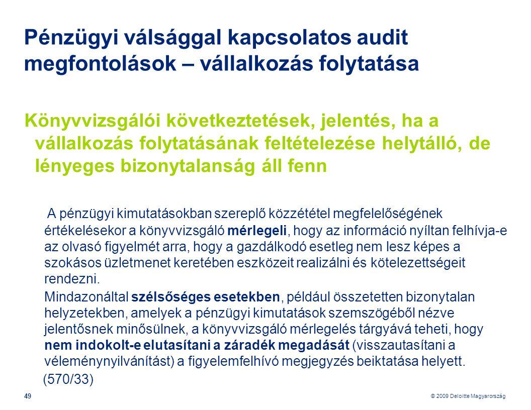 © 2009 Deloitte Magyarország 49 Pénzügyi válsággal kapcsolatos audit megfontolások – vállalkozás folytatása Könyvvizsgálói következtetések, jelentés, ha a vállalkozás folytatásának feltételezése helytálló, de lényeges bizonytalanság áll fenn A pénzügyi kimutatásokban szereplő közzététel megfelelőségének értékelésekor a könyvvizsgáló mérlegeli, hogy az információ nyíltan felhívja-e az olvasó figyelmét arra, hogy a gazdálkodó esetleg nem lesz képes a szokásos üzletmenet keretében eszközeit realizálni és kötelezettségeit rendezni.