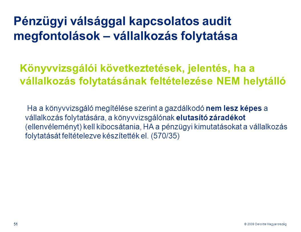 © 2009 Deloitte Magyarország 51 Pénzügyi válsággal kapcsolatos audit megfontolások – vállalkozás folytatása Könyvvizsgálói következtetések, jelentés, ha a vállalkozás folytatásának feltételezése NEM helytálló Ha a könyvvizsgáló megítélése szerint a gazdálkodó nem lesz képes a vállalkozás folytatására, a könyvvizsgálónak elutasító záradékot (ellenvéleményt) kell kibocsátania, HA a pénzügyi kimutatásokat a vállalkozás folytatását feltételezve készítették el.