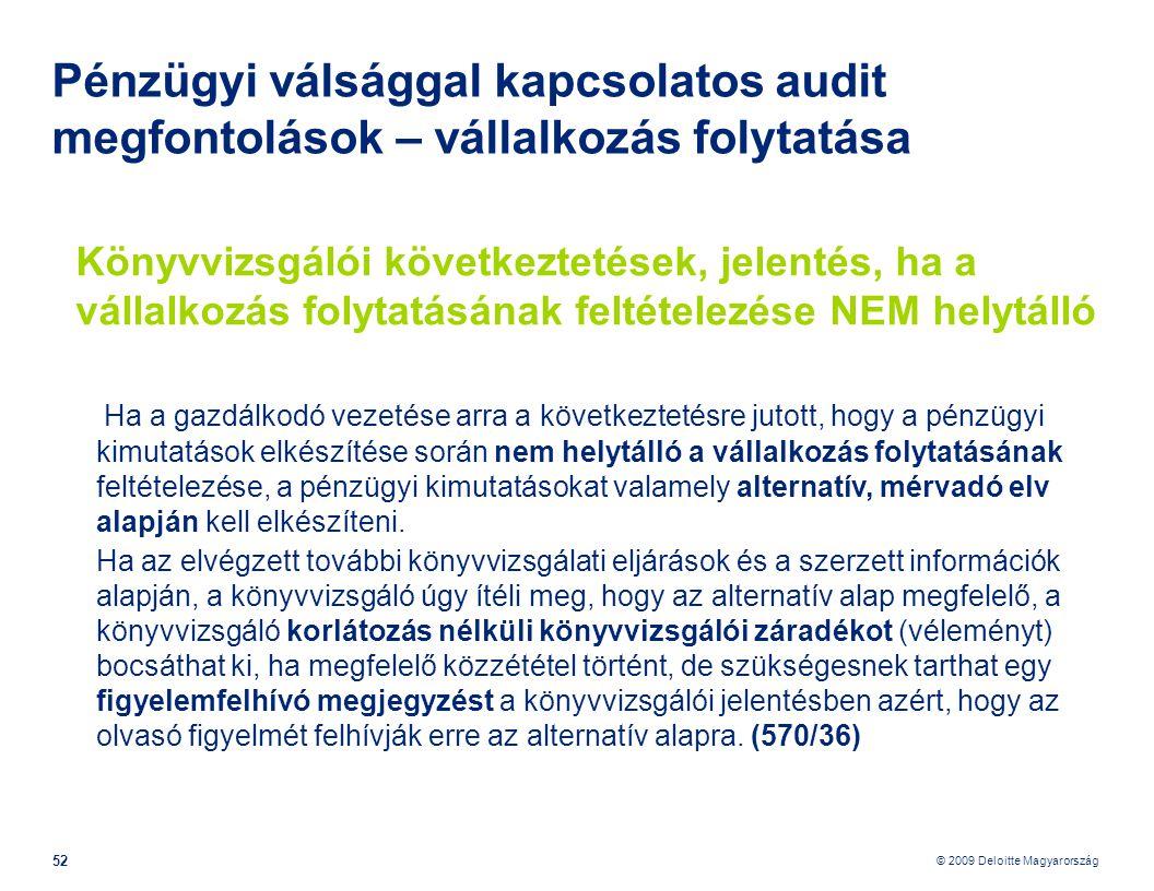 © 2009 Deloitte Magyarország 52 Pénzügyi válsággal kapcsolatos audit megfontolások – vállalkozás folytatása Könyvvizsgálói következtetések, jelentés, ha a vállalkozás folytatásának feltételezése NEM helytálló Ha a gazdálkodó vezetése arra a következtetésre jutott, hogy a pénzügyi kimutatások elkészítése során nem helytálló a vállalkozás folytatásának feltételezése, a pénzügyi kimutatásokat valamely alternatív, mérvadó elv alapján kell elkészíteni.