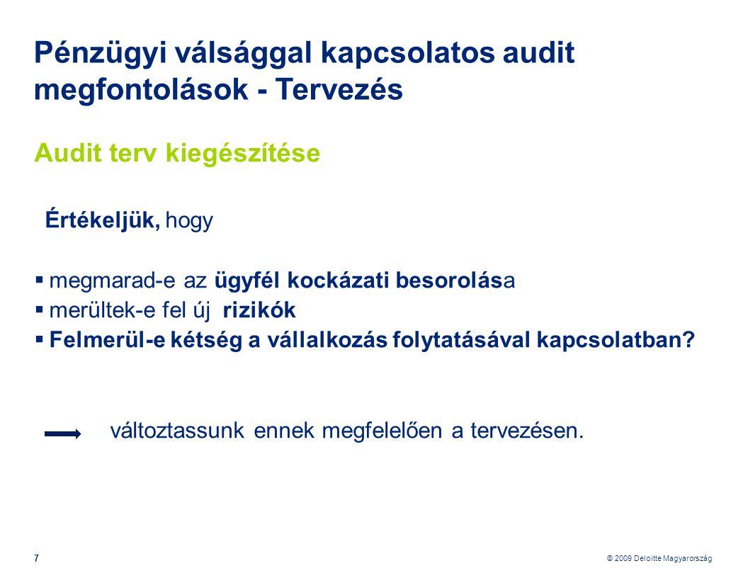 © 2009 Deloitte Magyarország 48 Pénzügyi válsággal kapcsolatos audit megfontolások – vállalkozás folytatása Könyvvizsgálói következtetések, jelentés, ha a vállalkozás folytatásának feltételezése helytálló, de lényeges bizonytalanság áll fenn Ha a pénzügyi kimutatások megfelelő közzétételeket tartalmaznak, a könyvvizsgálónak korlátozás nélküli véleményt (záradékot) kell kibocsátania, de minősítenie kell a könyvvizsgálói jelentést egy figyelemfelhívó megjegyzés hozzáadásával, amely kiemeli azt a tényt, hogy lényeges bizonytalanság áll fenn olyan események vagy feltételek miatt, amelyek jelentős kétséget vetnek fel a gazdálkodónak a vállalkozás folytatására vonatkozó képességével kapcsolatban, továbbá felhívja a figyelmet arra a pénzügyi kimutatásokban szereplő megjegyzésre, amely a 32.