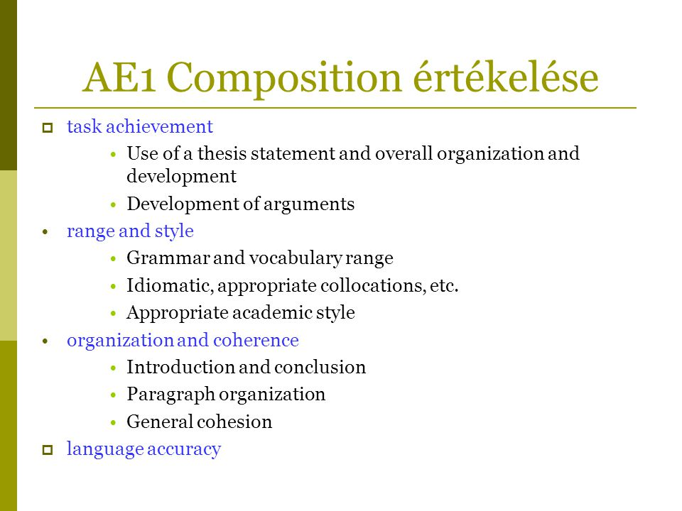 AE1 Composition értékelése  task achievement •Use of a thesis statement and overall organization and development •Development of arguments •range and