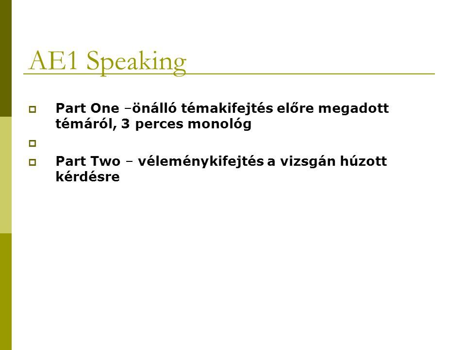 AE1 Speaking  Part One –önálló témakifejtés előre megadott témáról, 3 perces monológ   Part Two – véleménykifejtés a vizsgán húzott kérdésre