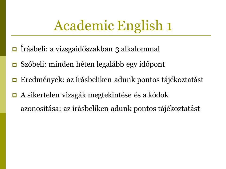 Academic English 1  Írásbeli: a vizsgaidőszakban 3 alkalommal  Szóbeli: minden héten legalább egy időpont  Eredmények: az írásbeliken adunk pontos tájékoztatást  A sikertelen vizsgák megtekintése és a kódok azonosítása: az írásbeliken adunk pontos tájékoztatást
