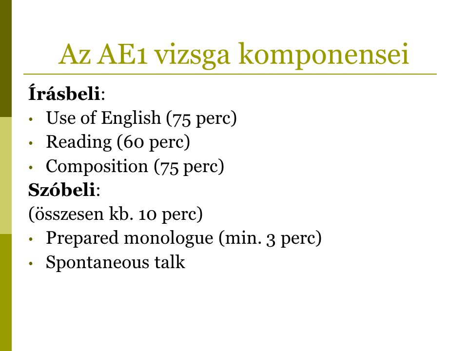 Az AE1 vizsga komponensei Írásbeli: • Use of English (75 perc) • Reading (60 perc) • Composition (75 perc) Szóbeli: (összesen kb. 10 perc) • Prepared