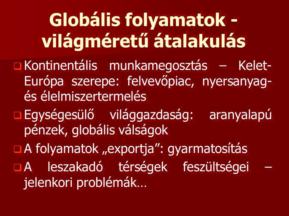 """Globális folyamatok - világméretű átalakulás   Kontinentális munkamegosztás – Kelet- Európa szerepe: felvevőpiac, nyersanyag- és élelmiszertermelés   Egységesülő világgazdaság: aranyalapú pénzek, globális válságok   A folyamatok """"exportja : gyarmatosítás   A leszakadó térségek feszültségei – jelenkori problémák…   Kontinentális munkamegosztás – Kelet- Európa szerepe: felvevőpiac, nyersanyag- és élelmiszertermelés   Egységesülő világgazdaság: aranyalapú pénzek, globális válságok   A folyamatok """"exportja : gyarmatosítás   A leszakadó térségek feszültségei – jelenkori problémák…"""