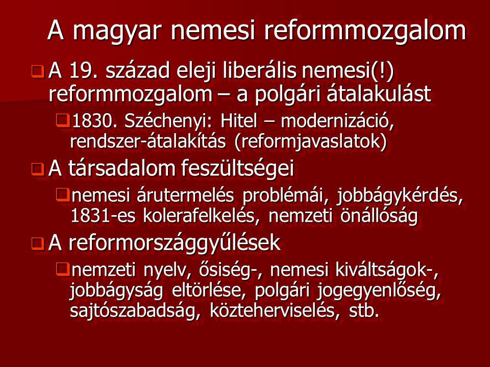 A magyar nemesi reformmozgalom  A 19. század eleji liberális nemesi(!) reformmozgalom – a polgári átalakulást  1830. Széchenyi: Hitel – modernizáció