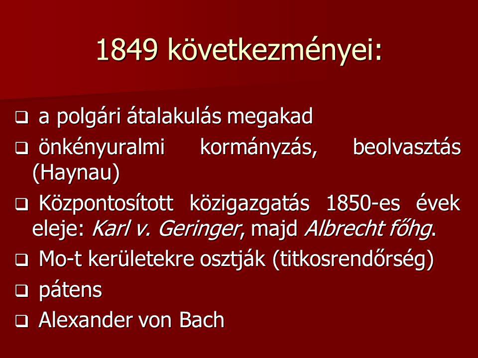 1849 következményei:  a polgári átalakulás megakad  önkényuralmi kormányzás, beolvasztás (Haynau)  Központosított közigazgatás 1850-es évek eleje: Karl v.