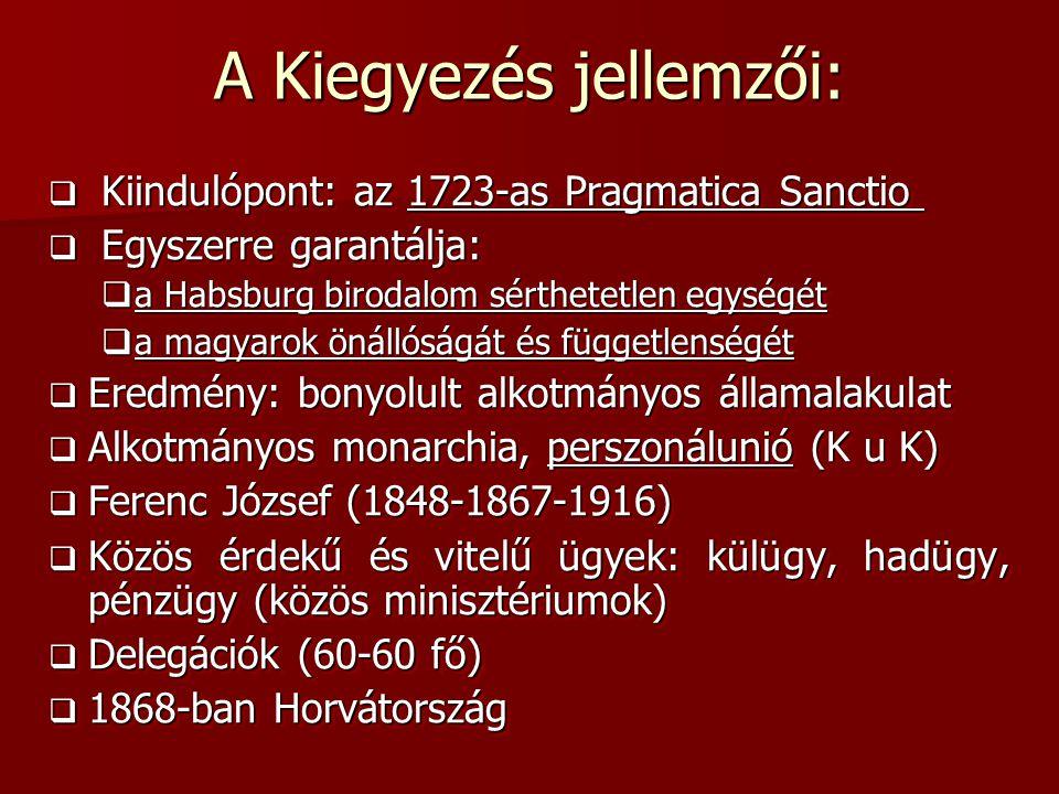 A Kiegyezés jellemzői:  Kiindulópont: az 1723-as Pragmatica Sanctio  Kiindulópont: az 1723-as Pragmatica Sanctio  Egyszerre garantálja:  a Habsburg birodalom sérthetetlen egységét  a magyarok önállóságát és függetlenségét  Eredmény: bonyolult alkotmányos államalakulat  Alkotmányos monarchia, perszonálunió (K u K)  Ferenc József (1848-1867-1916)  Közös érdekű és vitelű ügyek: külügy, hadügy, pénzügy (közös minisztériumok)  Delegációk (60-60 fő)  1868-ban Horvátország  Kiindulópont: az 1723-as Pragmatica Sanctio  Kiindulópont: az 1723-as Pragmatica Sanctio  Egyszerre garantálja:  a Habsburg birodalom sérthetetlen egységét  a magyarok önállóságát és függetlenségét  Eredmény: bonyolult alkotmányos államalakulat  Alkotmányos monarchia, perszonálunió (K u K)  Ferenc József (1848-1867-1916)  Közös érdekű és vitelű ügyek: külügy, hadügy, pénzügy (közös minisztériumok)  Delegációk (60-60 fő)  1868-ban Horvátország
