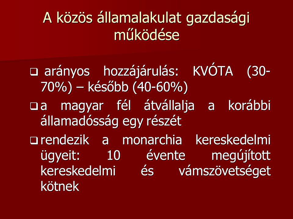 A közös államalakulat gazdasági működése  arányos hozzájárulás: KVÓTA (30- 70%) – később (40-60%)  a magyar fél átvállalja a korábbi államadósság egy részét  rendezik a monarchia kereskedelmi ügyeit: 10 évente megújított kereskedelmi és vámszövetséget kötnek  arányos hozzájárulás: KVÓTA (30- 70%) – később (40-60%)  a magyar fél átvállalja a korábbi államadósság egy részét  rendezik a monarchia kereskedelmi ügyeit: 10 évente megújított kereskedelmi és vámszövetséget kötnek