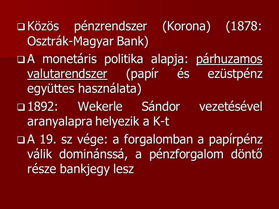  Közös pénzrendszer (Korona) (1878: Osztrák-Magyar Bank)  A monetáris politika alapja: párhuzamos valutarendszer (papír és ezüstpénz együttes használata)  1892: Wekerle Sándor vezetésével aranyalapra helyezik a K-t  A 19.