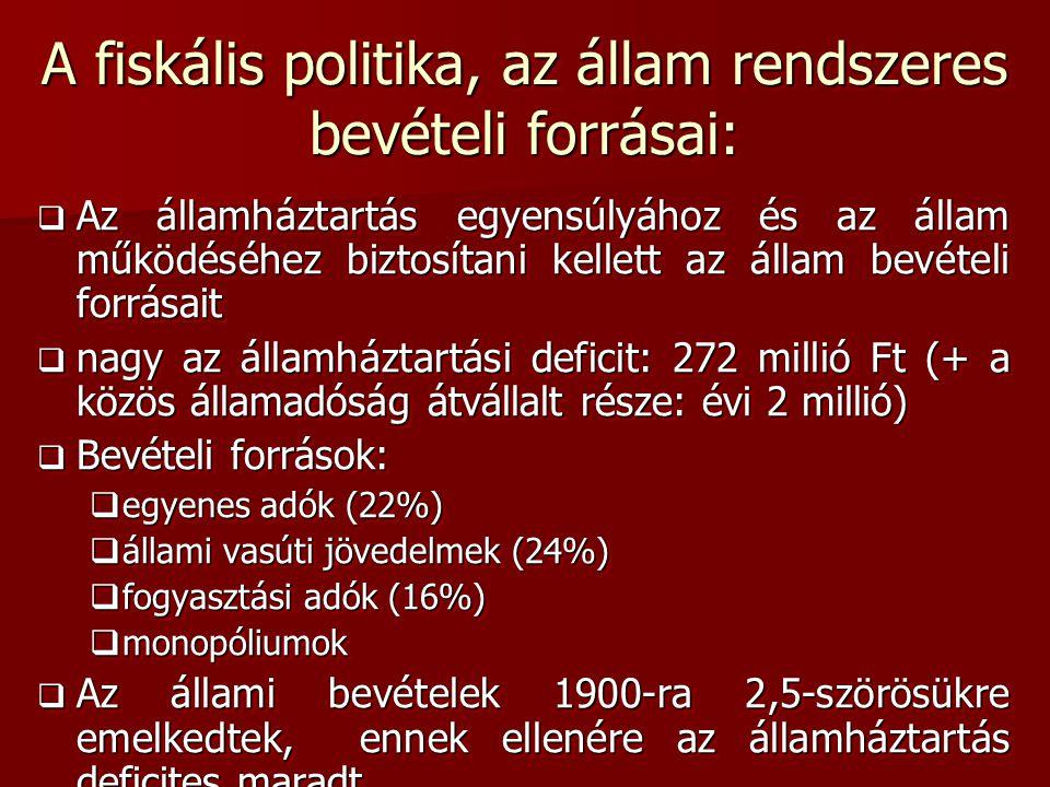 A fiskális politika, az állam rendszeres bevételi forrásai:  Az államháztartás egyensúlyához és az állam működéséhez biztosítani kellett az állam bevételi forrásait  Az államháztartás egyensúlyához és az állam működéséhez biztosítani kellett az állam bevételi forrásait  nagy az államháztartási deficit: 272 millió Ft (+ a közös államadóság átvállalt része: évi 2 millió)  Bevételi források:  egyenes adók (22%)  állami vasúti jövedelmek (24%)  fogyasztási adók (16%)  monopóliumok  Az állami bevételek 1900-ra 2,5-szörösükre emelkedtek, ennek ellenére az államháztartás deficites maradt  Az államháztartás egyensúlyához és az állam működéséhez biztosítani kellett az állam bevételi forrásait  Az államháztartás egyensúlyához és az állam működéséhez biztosítani kellett az állam bevételi forrásait  nagy az államháztartási deficit: 272 millió Ft (+ a közös államadóság átvállalt része: évi 2 millió)  Bevételi források:  egyenes adók (22%)  állami vasúti jövedelmek (24%)  fogyasztási adók (16%)  monopóliumok  Az állami bevételek 1900-ra 2,5-szörösükre emelkedtek, ennek ellenére az államháztartás deficites maradt
