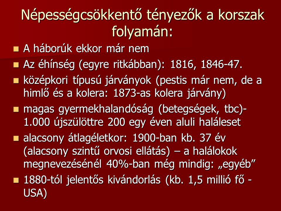 Népességcsökkentő tényezők a korszak folyamán:  A háborúk ekkor már nem  Az éhínség (egyre ritkábban): 1816, 1846-47.  középkori típusú járványok (