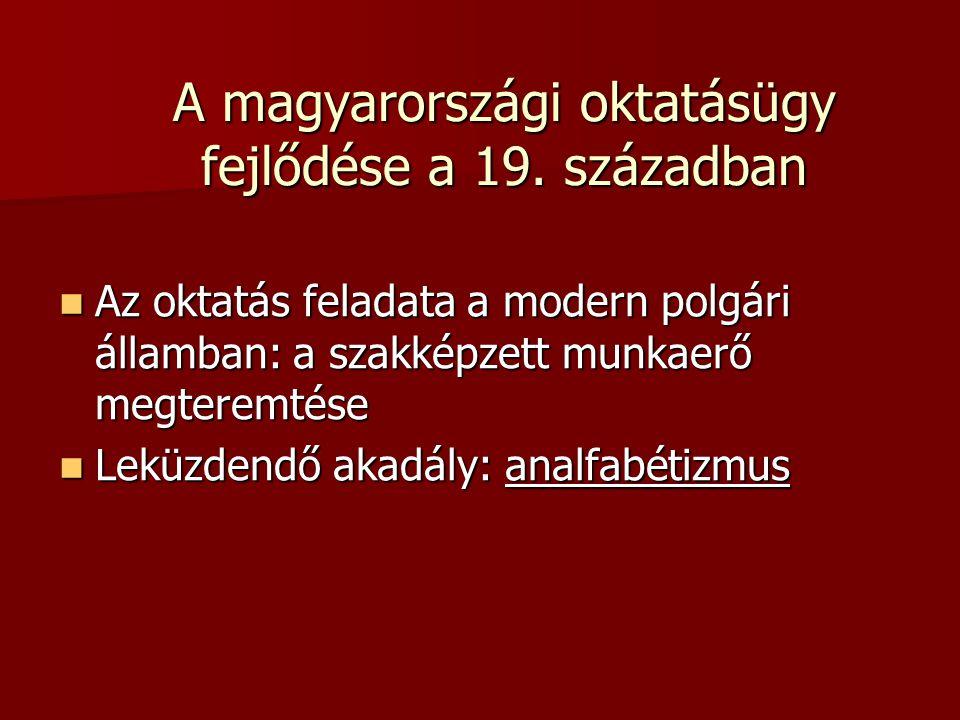 A magyarországi oktatásügy fejlődése a 19. században  Az oktatás feladata a modern polgári államban: a szakképzett munkaerő megteremtése  Leküzdendő