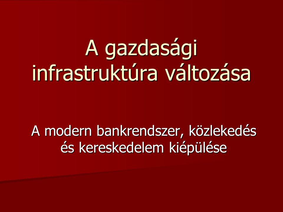 A gazdasági infrastruktúra változása A modern bankrendszer, közlekedés és kereskedelem kiépülése