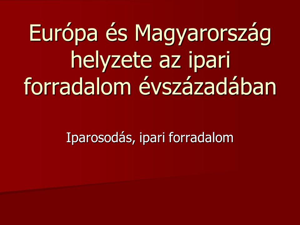 Európa és Magyarország helyzete az ipari forradalom évszázadában Iparosodás, ipari forradalom