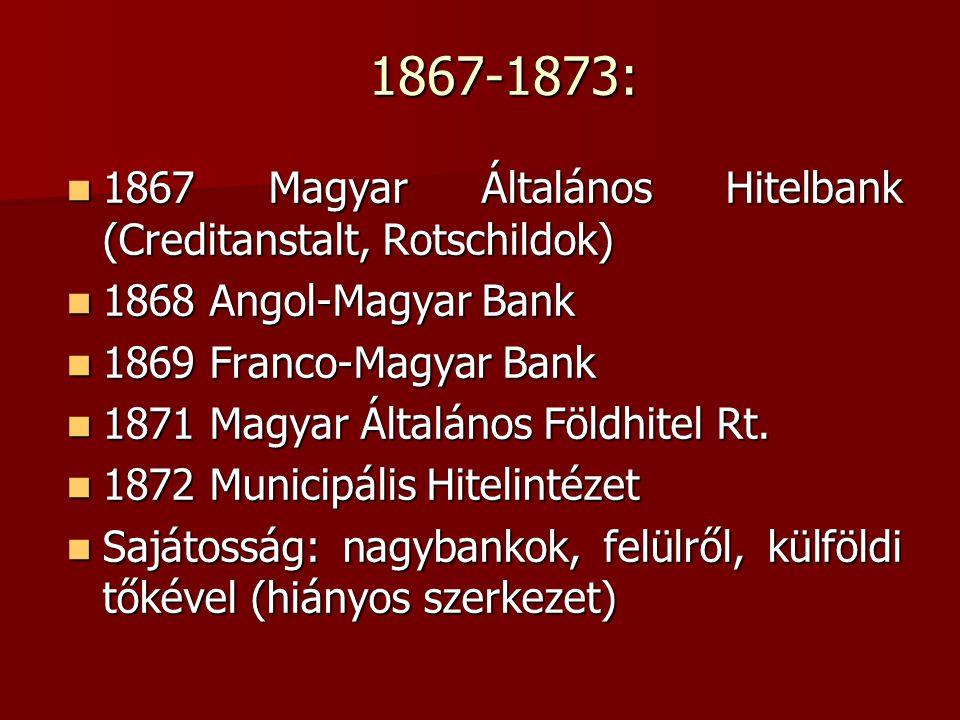 1867-1873:  1867 Magyar Általános Hitelbank (Creditanstalt, Rotschildok)  1868 Angol-Magyar Bank  1869 Franco-Magyar Bank  1871 Magyar Általános F