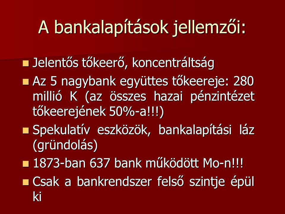 A bankalapítások jellemzői:  Jelentős tőkeerő, koncentráltság  Az 5 nagybank együttes tőkeereje: 280 millió K (az összes hazai pénzintézet tőkeerejének 50%-a!!!)  Spekulatív eszközök, bankalapítási láz (gründolás)  1873-ban 637 bank működött Mo-n!!.
