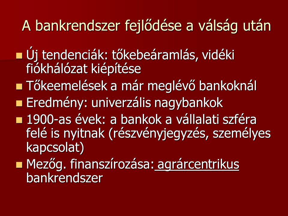 A bankrendszer fejlődése a válság után  Új tendenciák: tőkebeáramlás, vidéki fiókhálózat kiépítése  Tőkeemelések a már meglévő bankoknál  Eredmény: univerzális nagybankok  1900-as évek: a bankok a vállalati szféra felé is nyitnak (részvényjegyzés, személyes kapcsolat)  Mezőg.