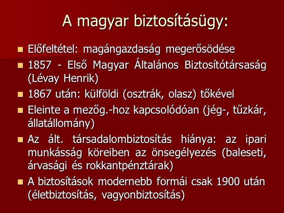A magyar biztosításügy:  Előfeltétel: magángazdaság megerősödése  1857 - Első Magyar Általános Biztosítótársaság (Lévay Henrik)  1867 után: külföld