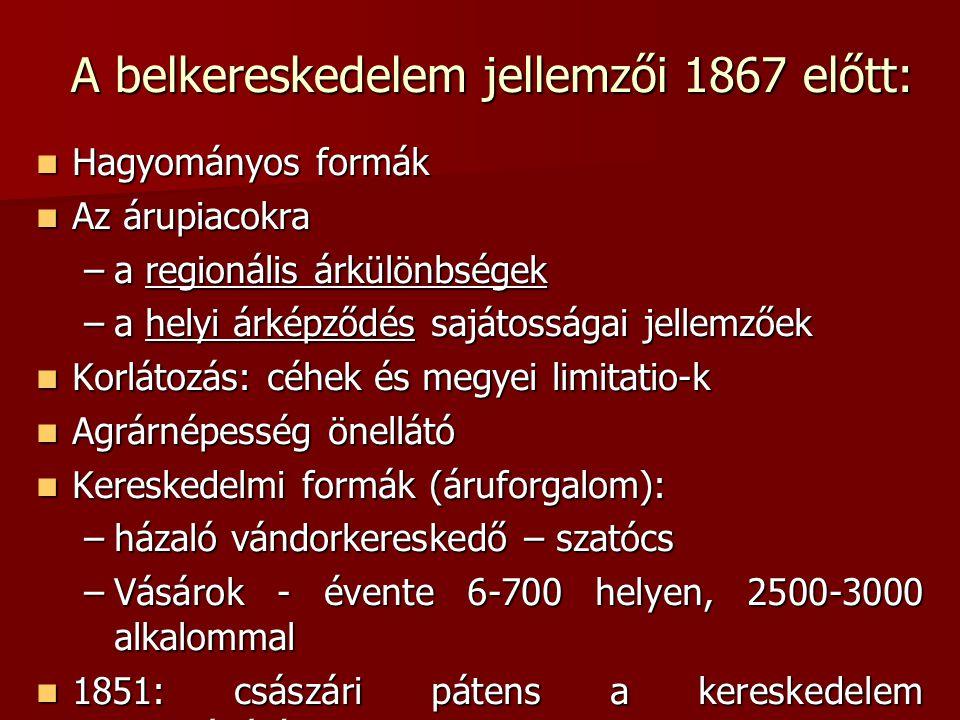 A belkereskedelem jellemzői 1867 előtt:  Hagyományos formák  Az árupiacokra –a regionális árkülönbségek –a helyi árképződés sajátosságai jellemzőek  Korlátozás: céhek és megyei limitatio-k  Agrárnépesség önellátó  Kereskedelmi formák (áruforgalom): –házaló vándorkereskedő – szatócs –Vásárok - évente 6-700 helyen, 2500-3000 alkalommal  1851: császári pátens a kereskedelem szabadságáról