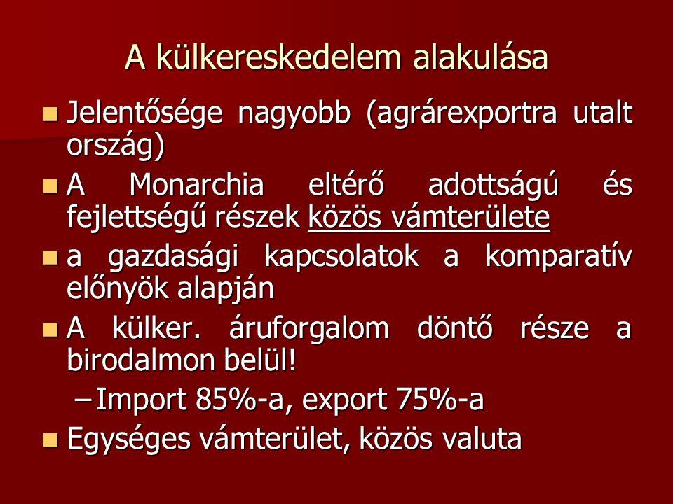 A külkereskedelem alakulása  Jelentősége nagyobb (agrárexportra utalt ország)  A Monarchia eltérő adottságú és fejlettségű részek közös vámterülete  a gazdasági kapcsolatok a komparatív előnyök alapján  A külker.