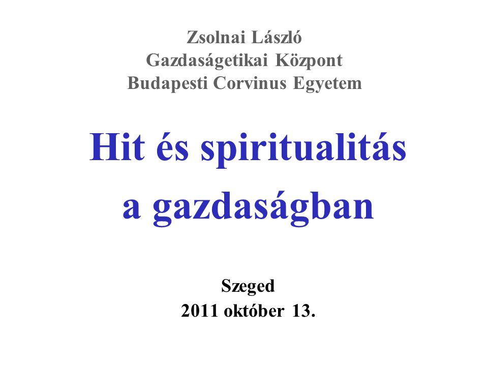 Zsolnai László Gazdaságetikai Központ Budapesti Corvinus Egyetem Hit és spiritualitás a gazdaságban Szeged 2011 október 13.