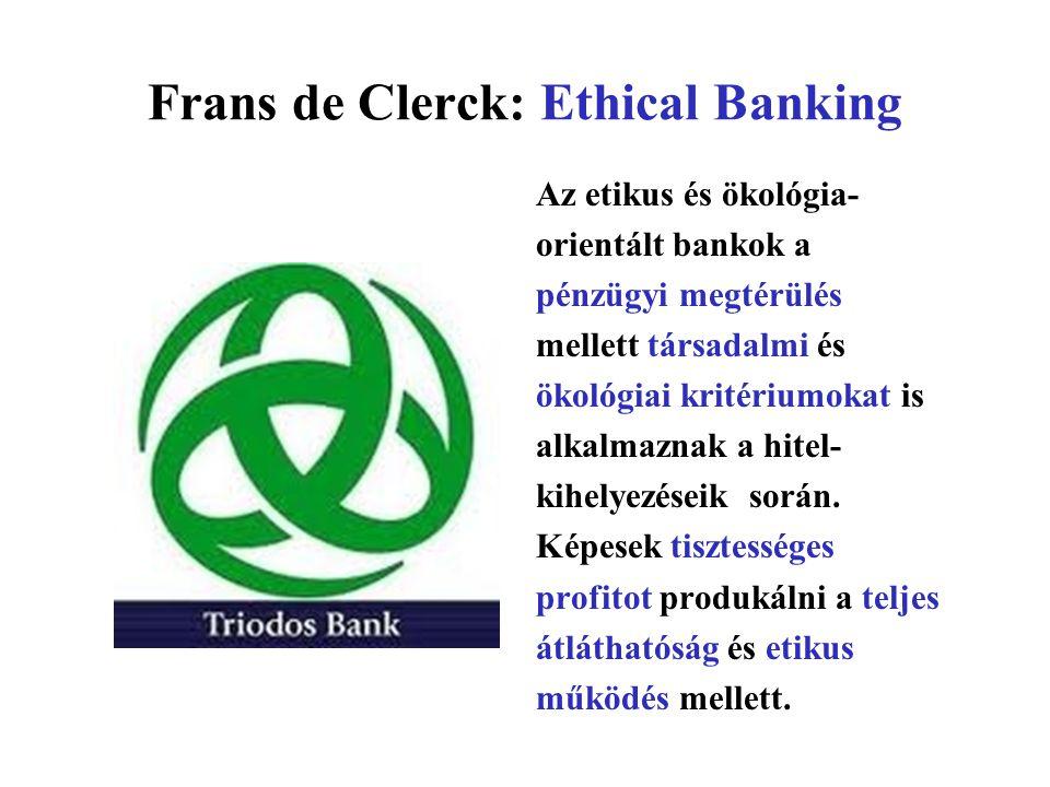 Frans de Clerck: Ethical Banking Az etikus és ökológia- orientált bankok a pénzügyi megtérülés mellett társadalmi és ökológiai kritériumokat is alkalmaznak a hitel- kihelyezéseik során.
