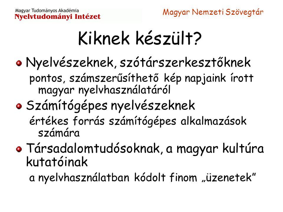 Magyar Nemzeti Szövegtár Kiknek készült? Nyelvészeknek, szótárszerkesztőknek pontos, számszerűsíthető kép napjaink írott magyar nyelvhasználatáról Szá