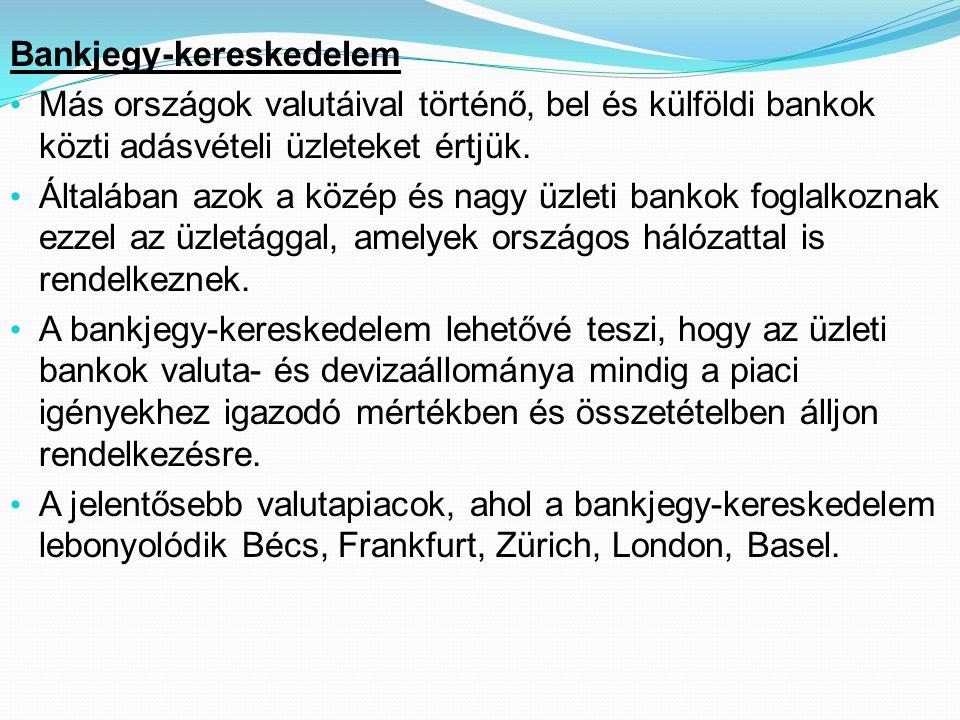 Bankjegy-kereskedelem • Más országok valutáival történő, bel és külföldi bankok közti adásvételi üzleteket értjük. • Általában azok a közép és nagy üz