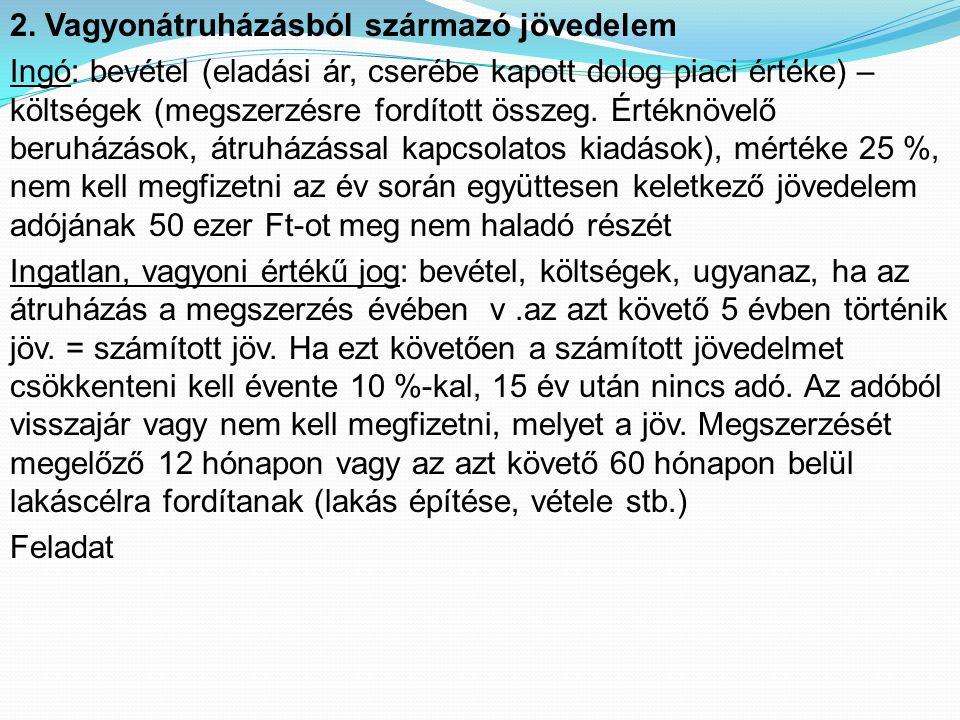 2. Vagyonátruházásból származó jövedelem Ingó: bevétel (eladási ár, cserébe kapott dolog piaci értéke) – költségek (megszerzésre fordított összeg. Ért