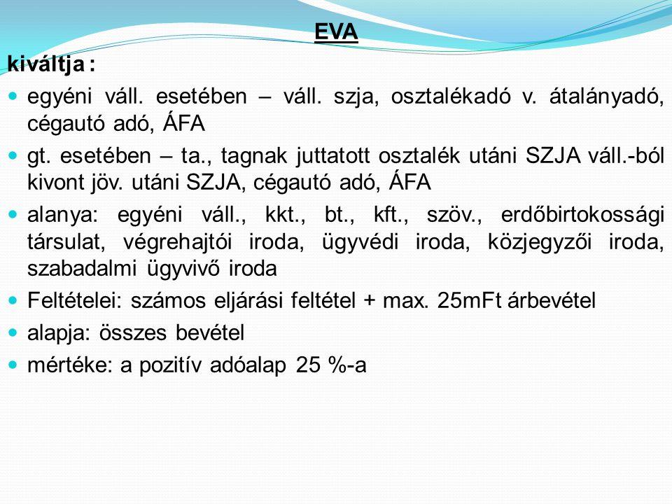 EVA kiváltja :  egyéni váll. esetében – váll. szja, osztalékadó v. átalányadó, cégautó adó, ÁFA  gt. esetében – ta., tagnak juttatott osztalék utáni