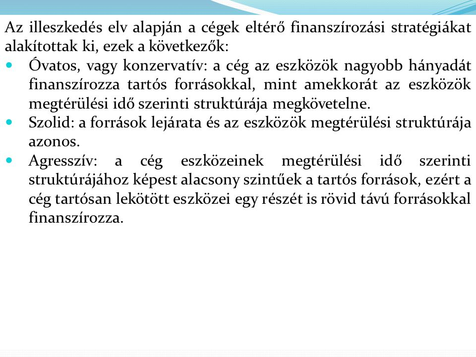 Az illeszkedés elv alapján a cégek eltérő finanszírozási stratégiákat alakítottak ki, ezek a következők:  Óvatos, vagy konzervatív: a cég az eszközök