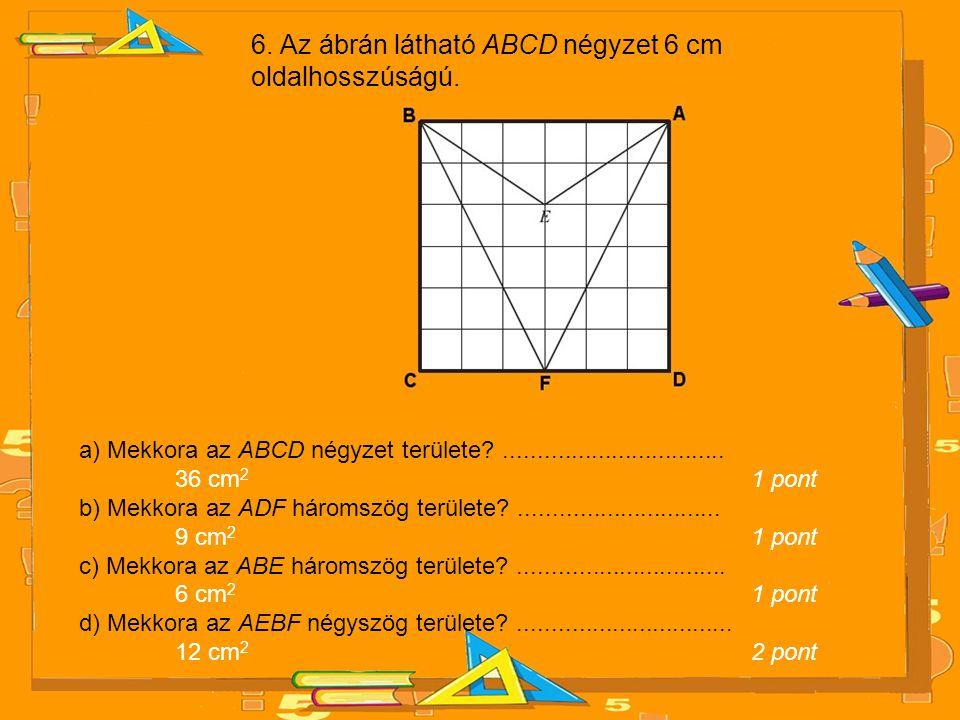 6. Az ábrán látható ABCD négyzet 6 cm oldalhosszúságú. a) Mekkora az ABCD négyzet területe?................................. 36 cm 2 1 pont b) Mekkora