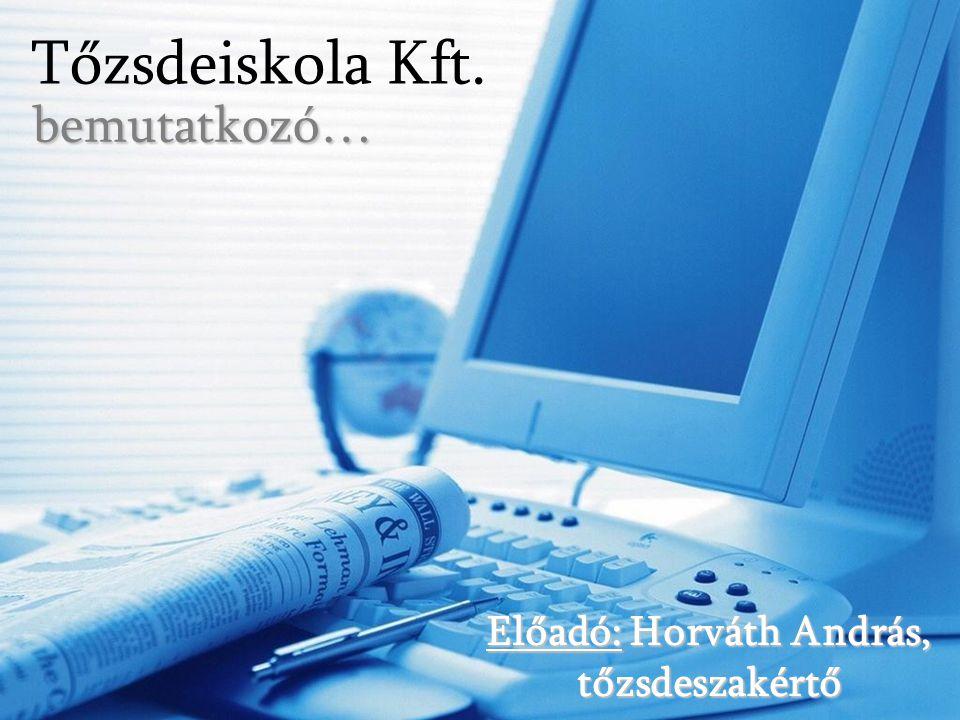 Tőzsdeiskola Kft.bemutatkozó… Előadó: Horváth András, tőzsdeszakértő