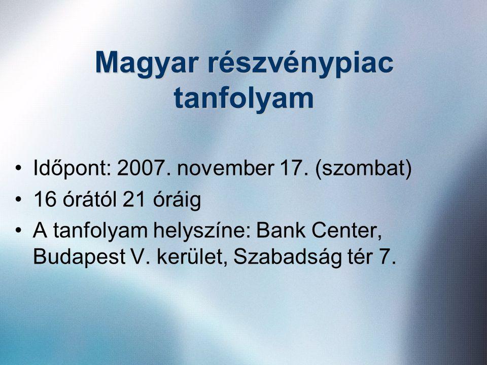 Magyar részvénypiac tanfolyam •Időpont: 2007. november 17. (szombat) •16 órától 21 óráig •A tanfolyam helyszíne: Bank Center, Budapest V. kerület, Sza