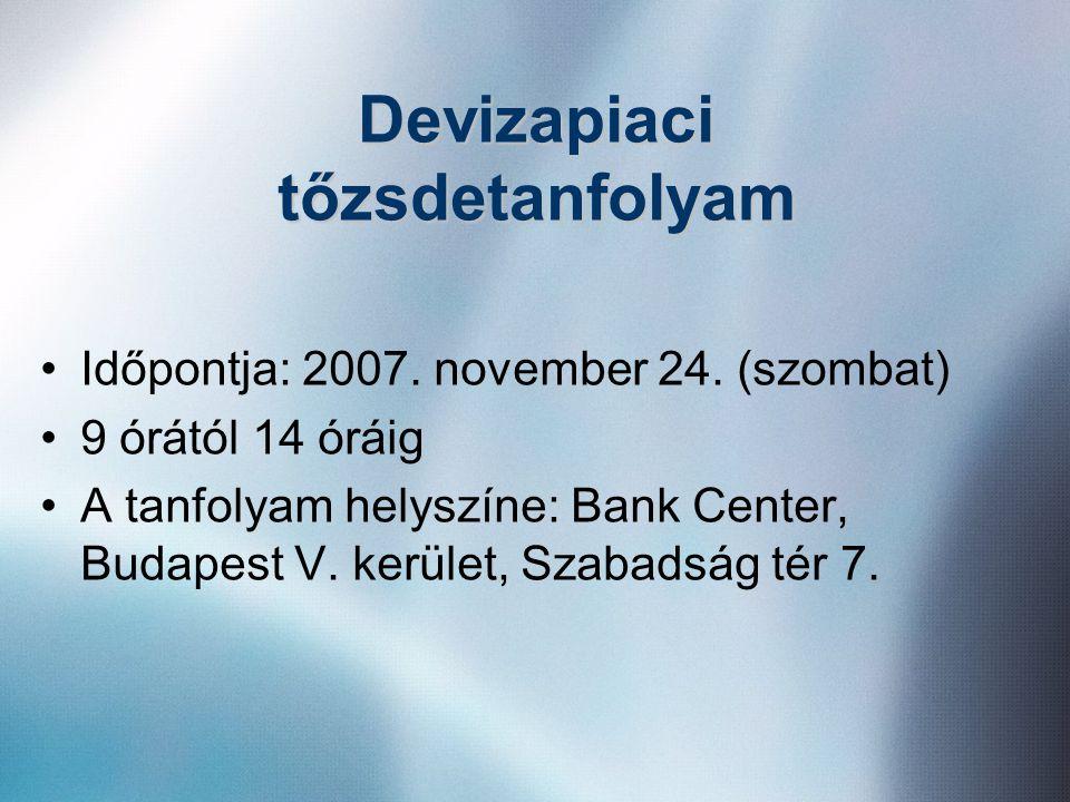Devizapiaci tőzsdetanfolyam •Időpontja: 2007. november 24. (szombat) •9 órától 14 óráig •A tanfolyam helyszíne: Bank Center, Budapest V. kerület, Szab