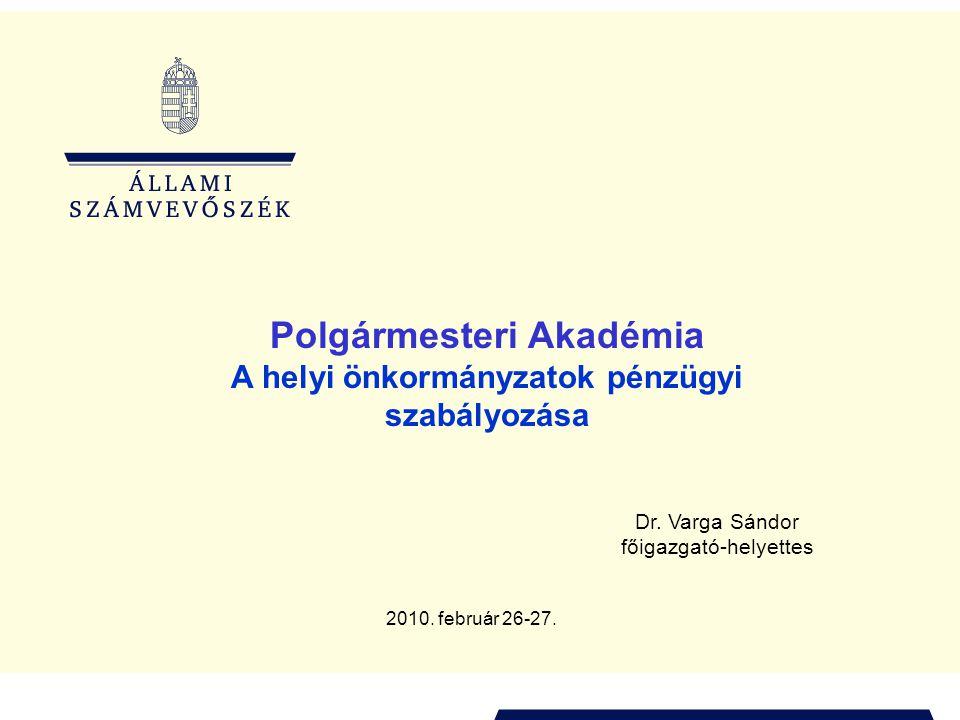Polgármesteri Akadémia A helyi önkormányzatok pénzügyi szabályozása Dr. Varga Sándor főigazgató-helyettes 2010. február 26-27.