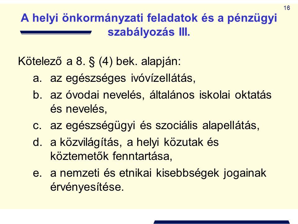 16 A helyi önkormányzati feladatok és a pénzügyi szabályozás III. Kötelező a 8. § (4) bek. alapján: a.az egészséges ivóvízellátás, b.az óvodai nevelés