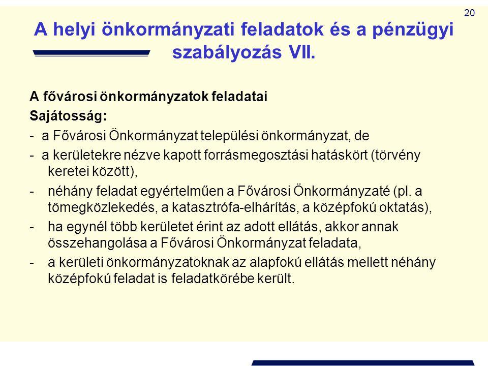 20 A helyi önkormányzati feladatok és a pénzügyi szabályozás VII. A fővárosi önkormányzatok feladatai Sajátosság: - a Fővárosi Önkormányzat települési