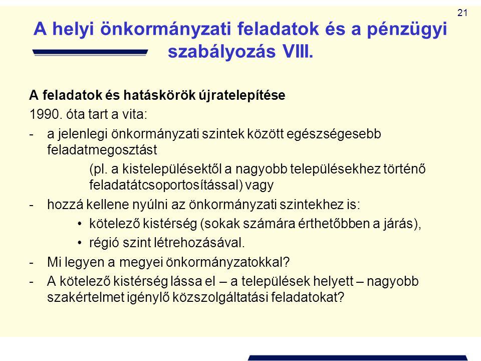 21 A helyi önkormányzati feladatok és a pénzügyi szabályozás VIII. A feladatok és hatáskörök újratelepítése 1990. óta tart a vita: -a jelenlegi önkorm