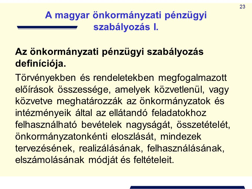 23 A magyar önkormányzati pénzügyi szabályozás I. Az önkormányzati pénzügyi szabályozás definíciója. Törvényekben és rendeletekben megfogalmazott előí