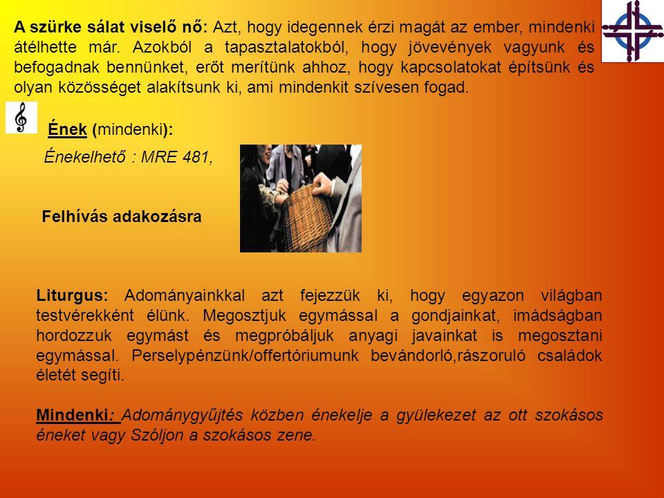 Ének (mindenki): Énekelhető : MRE 481, Liturgus: Adományainkkal azt fejezzük ki, hogy egyazon világban testvérekként élünk. Megosztjuk egymással a gon