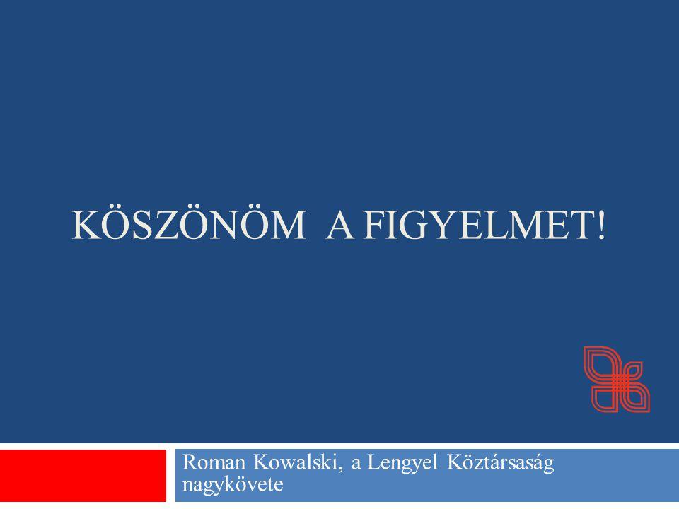 KÖSZÖNÖM A FIGYELMET! Roman Kowalski, a Lengyel Köztársaság nagykövete